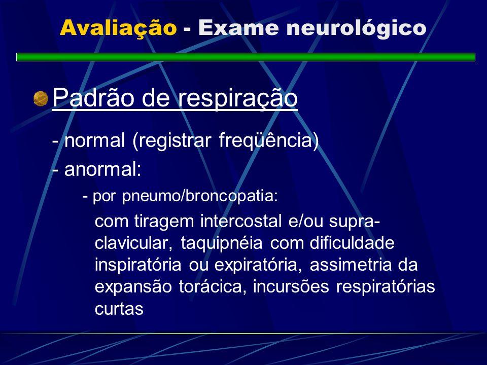 Avaliação - Exame neurológico Padrão de respiração - normal (registrar freqüência) - anormal: - por pneumo/broncopatia: com tiragem intercostal e/ou s