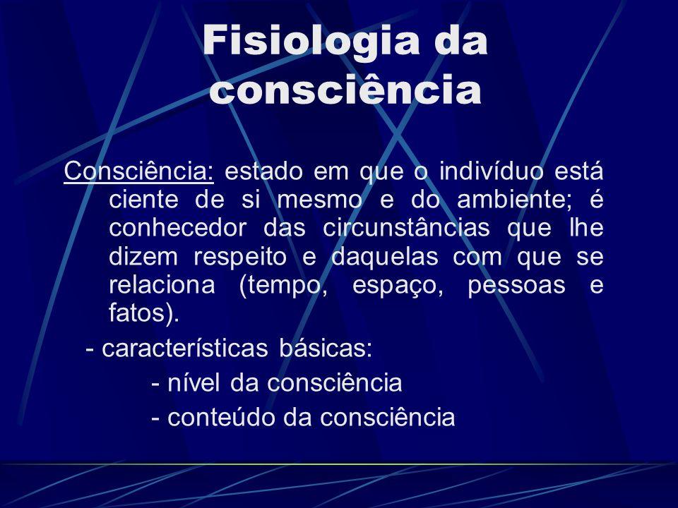 Fisiologia da consciência Consciência: estado em que o indivíduo está ciente de si mesmo e do ambiente; é conhecedor das circunstâncias que lhe dizem