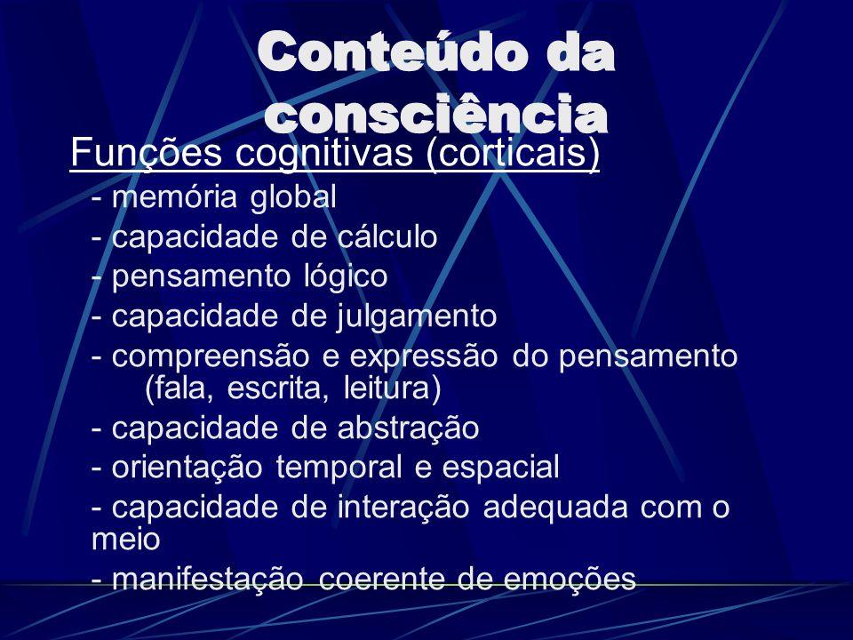 Conteúdo da consciência Funções cognitivas (corticais) - memória global - capacidade de cálculo - pensamento lógico - capacidade de julgamento - compr