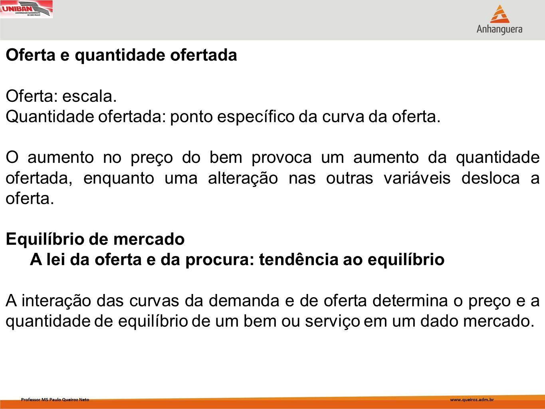 Oferta e quantidade ofertada Oferta: escala. Quantidade ofertada: ponto específico da curva da oferta. O aumento no preço do bem provoca um aumento da
