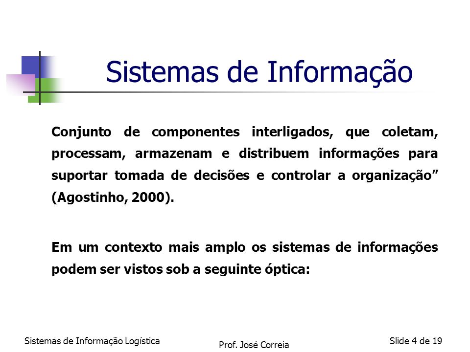 Sistemas de Informação LogísticaSlide 4 de 19 Sistemas de Informação Conjunto de componentes interligados, que coletam, processam, armazenam e distrib