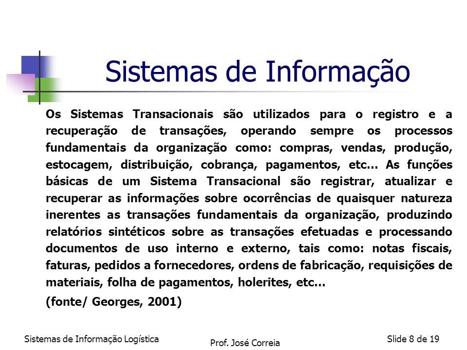 Sistemas de Informação LogísticaSlide 9 de 19 Sistemas de Informação Os Sistemas de Informações Gerenciais suportam o nível gerencial da organização, provendo relatórios, e em alguns casos, acesso on- line aos registros históricos e atuais de desempenho.