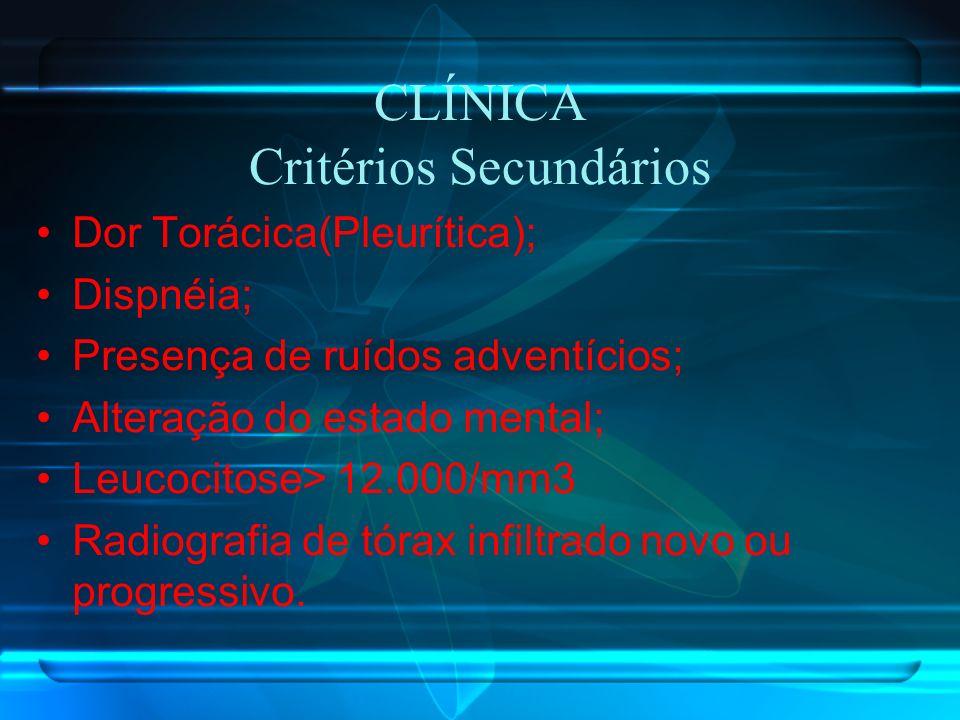 CLÍNICA Critérios Secundários Dor Torácica(Pleurítica); Dispnéia; Presença de ruídos adventícios; Alteração do estado mental; Leucocitose> 12.000/mm3