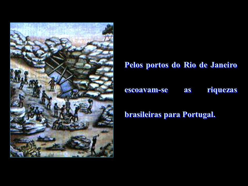 Pelos portos do Rio de Janeiro escoavam-se as riquezas brasileiras para Portugal.