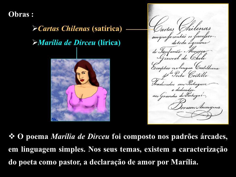Obras : Cartas Chilenas (satírica) Marília de Dirceu (lírica) O poema Marília de Dirceu foi composto nos padrões árcades, em linguagem simples. Nos se
