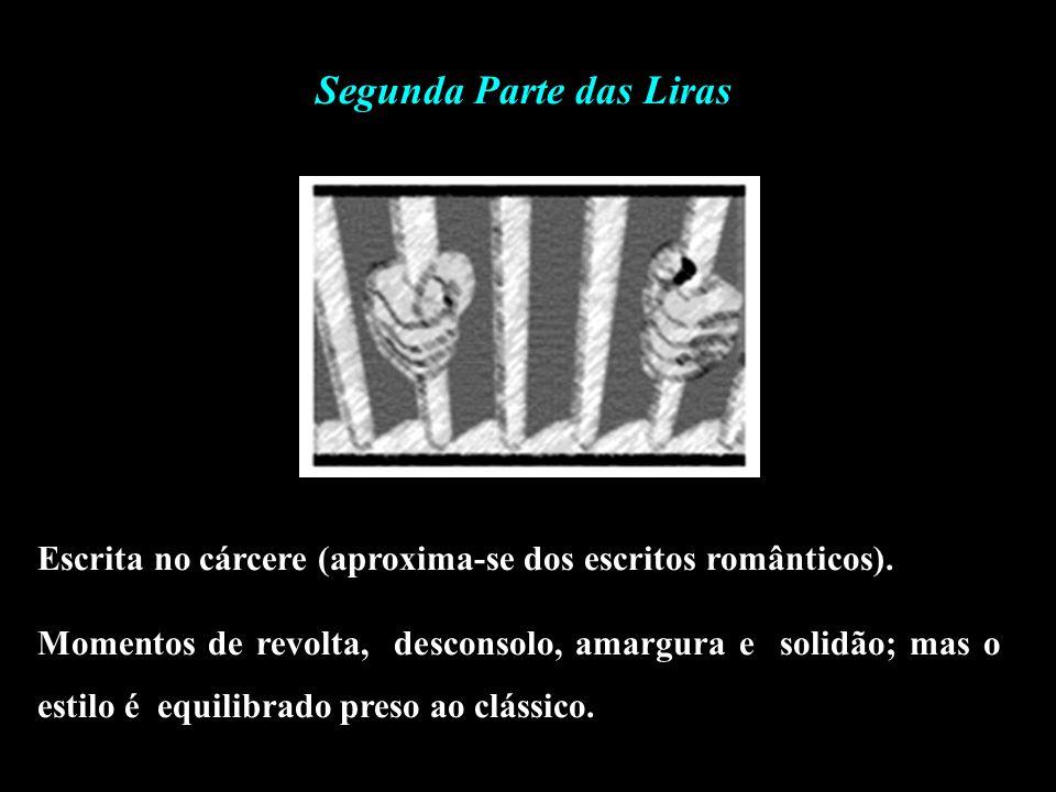 Segunda Parte das Liras Escrita no cárcere (aproxima-se dos escritos românticos). Momentos de revolta, desconsolo, amargura e solidão; mas o estilo é