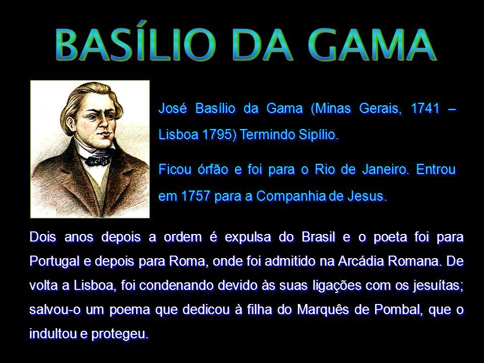 José Basílio da Gama (Minas Gerais, 1741 – Lisboa 1795) Termindo Sipílio. Ficou órfão e foi para o Rio de Janeiro. Entrou em 1757 para a Companhia de
