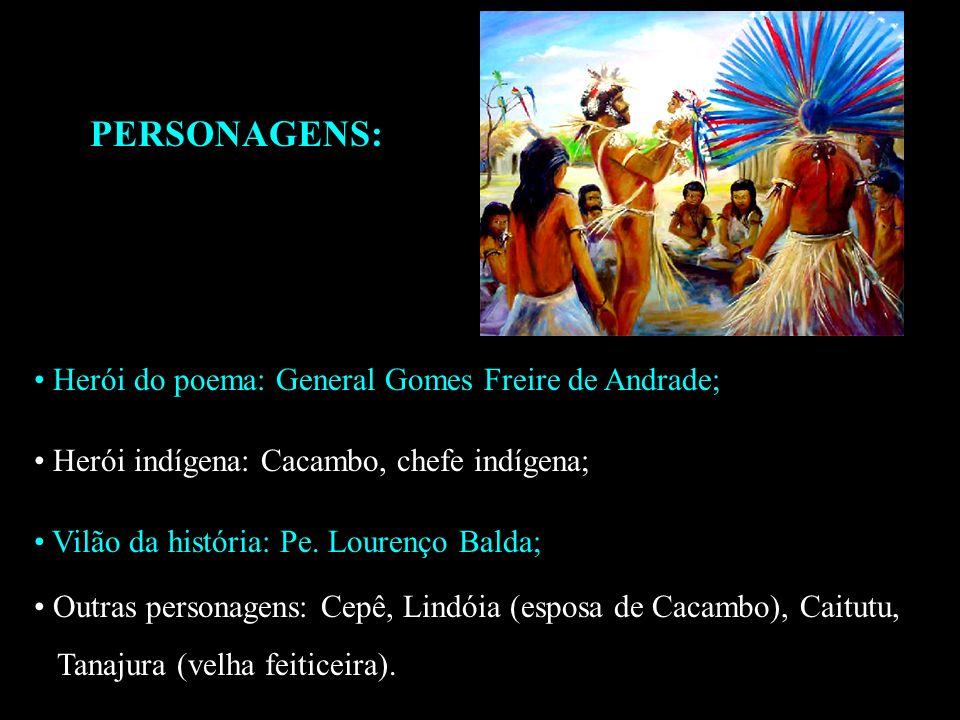 PERSONAGENS: Herói do poema: General Gomes Freire de Andrade; Herói indígena: Cacambo, chefe indígena; Vilão da história: Pe. Lourenço Balda; Outras p