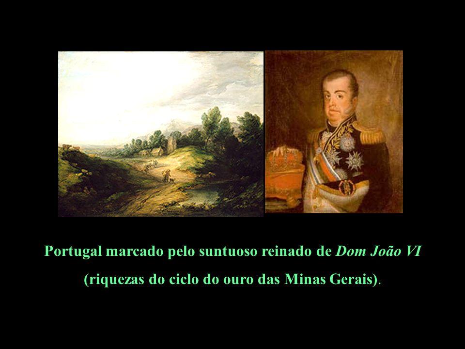 Portugal marcado pelo suntuoso reinado de Dom João VI (riquezas do ciclo do ouro das Minas Gerais).