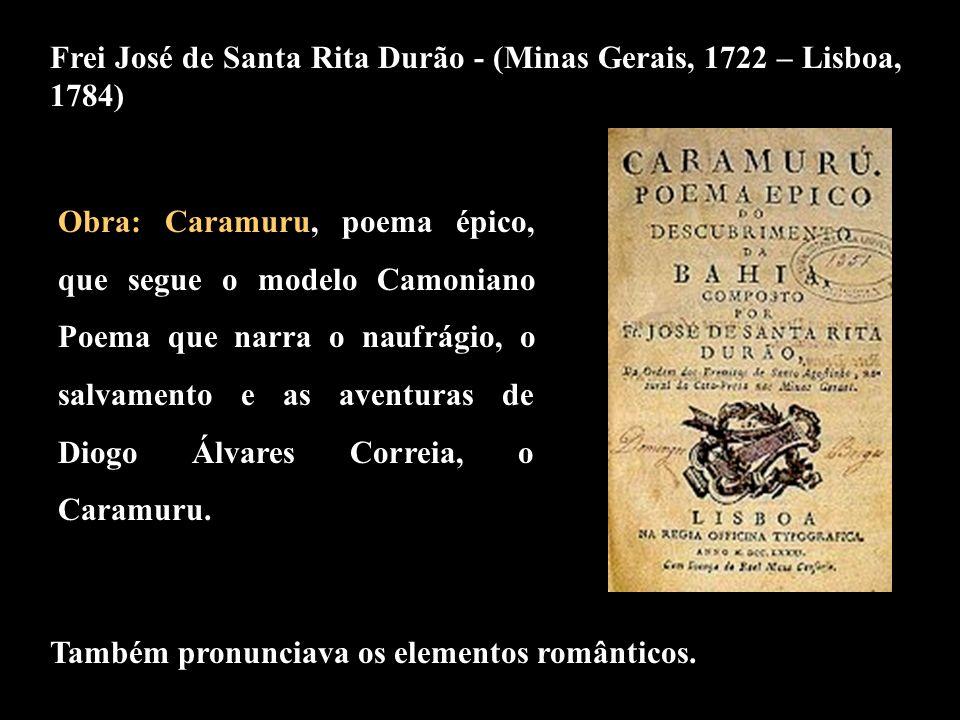 Frei José de Santa Rita Durão - (Minas Gerais, 1722 – Lisboa, 1784) Também pronunciava os elementos românticos. Obra: Caramuru, poema épico, que segue