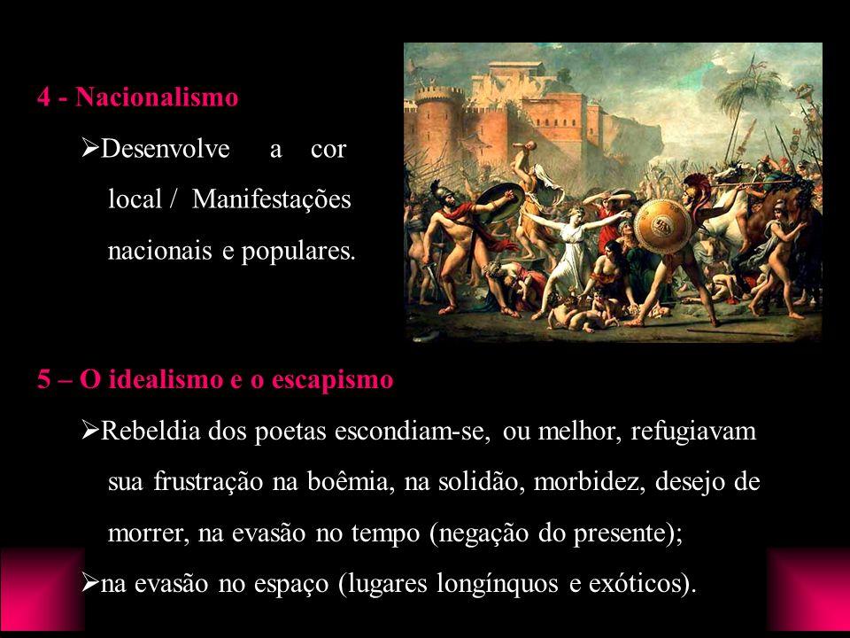 4 - Nacionalismo Desenvolve a cor local / Manifestações nacionais e populares. 5 – O idealismo e o escapismo Rebeldia dos poetas escondiam-se, ou melh