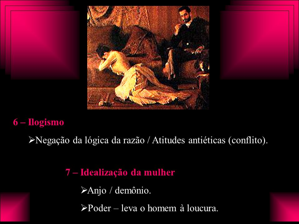 6 – Ilogismo Negação da lógica da razão / Atitudes antiéticas (conflito). 7 – Idealização da mulher Anjo / demônio. Poder – leva o homem à loucura.