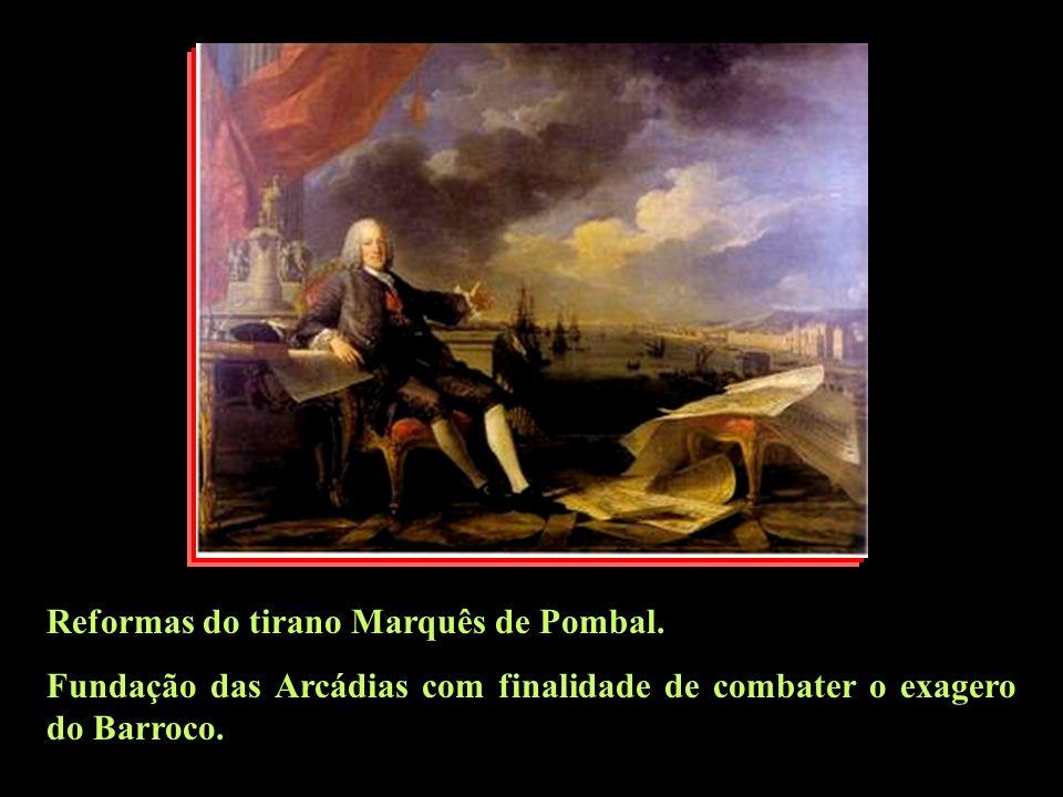 Reformas do tirano Marquês de Pombal. Fundação das Arcádias com finalidade de combater o exagero do Barroco.