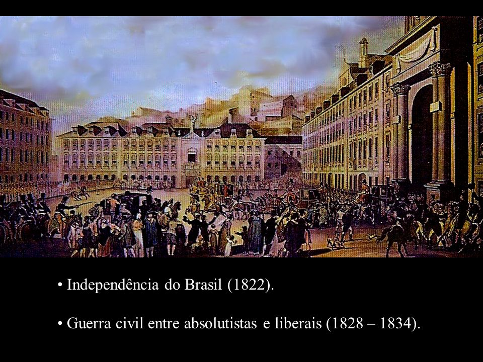 Independência do Brasil (1822). Guerra civil entre absolutistas e liberais (1828 – 1834). Independência do Brasil (1822). Guerra civil entre absolutis
