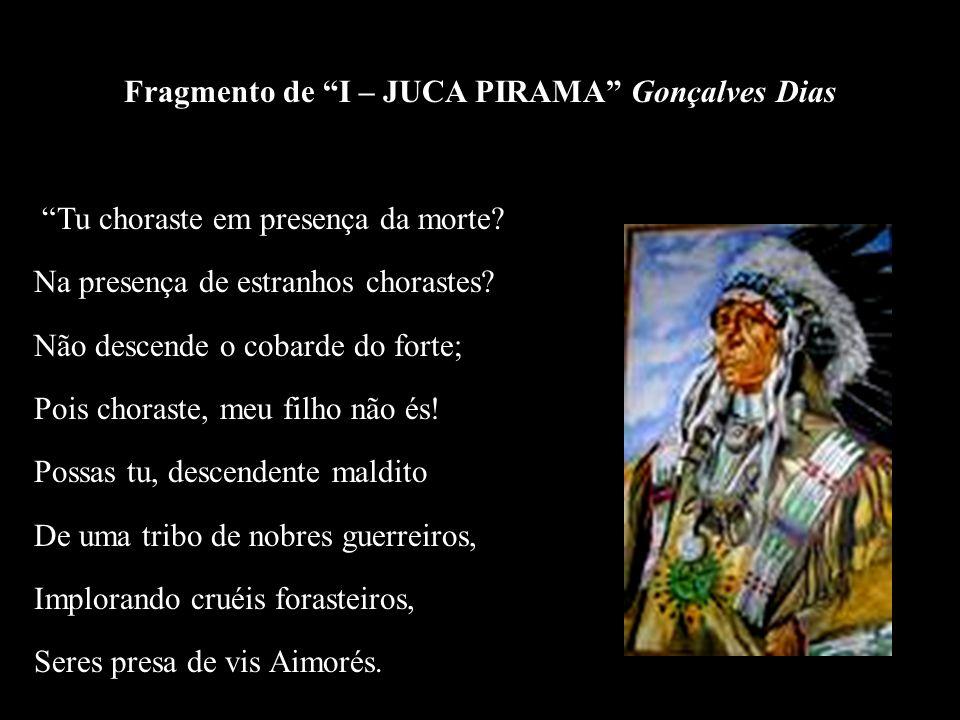 Fragmento de I – JUCA PIRAMA Gonçalves Dias Tu choraste em presença da morte? Na presença de estranhos chorastes? Não descende o cobarde do forte; Poi
