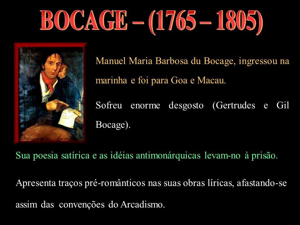 Manuel Maria Barbosa du Bocage, ingressou na marinha e foi para Goa e Macau. Sofreu enorme desgosto (Gertrudes e Gil Bocage). Sua poesia satírica e as