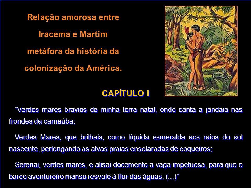 Relação amorosa entre Iracema e Martim metáfora da história da colonização da América. CAPÍTULO I Verdes mares bravios de minha terra natal, onde cant