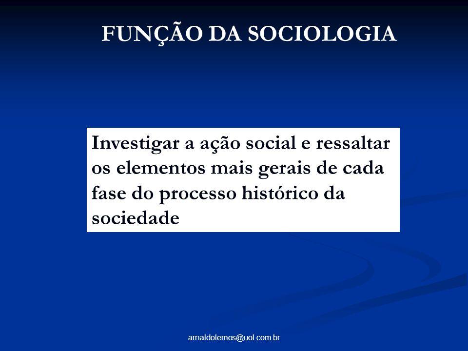 arnaldolemos@uol.com.br FUNÇÃO DA SOCIOLOGIA Investigar a ação social e ressaltar os elementos mais gerais de cada fase do processo histórico da socie