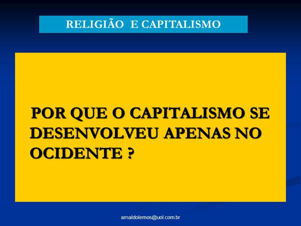 arnaldolemos@uol.com.br POR QUE O CAPITALISMO SE DESENVOLVEU APENAS NO OCIDENTE ? POR QUE O CAPITALISMO SE DESENVOLVEU APENAS NO OCIDENTE ? RELIGIÃO E