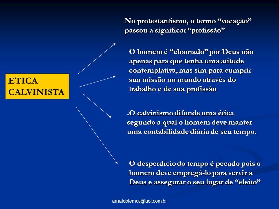 arnaldolemos@uol.com.br ETICA CALVINISTA No protestantismo, o termo vocação passou a significar profissão O homem é chamado por Deus não apenas para q