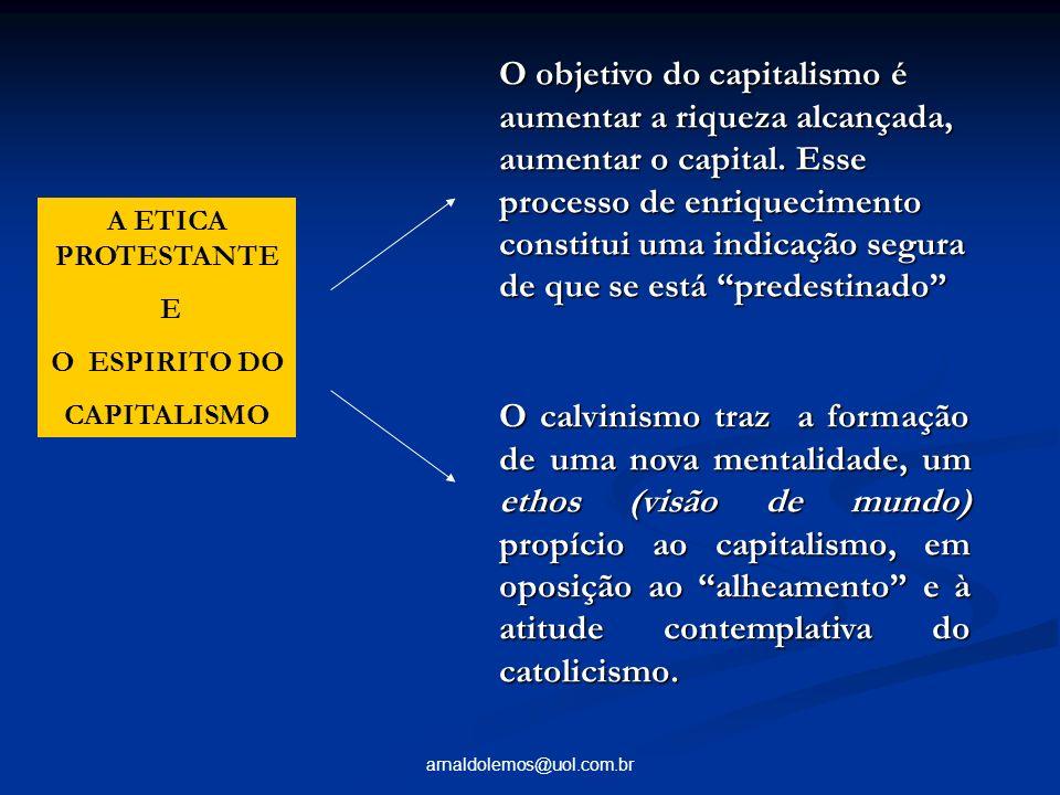 arnaldolemos@uol.com.br A ETICA PROTESTANTE E O ESPIRITO DO CAPITALISMO O objetivo do capitalismo é aumentar a riqueza alcançada, aumentar o capital.