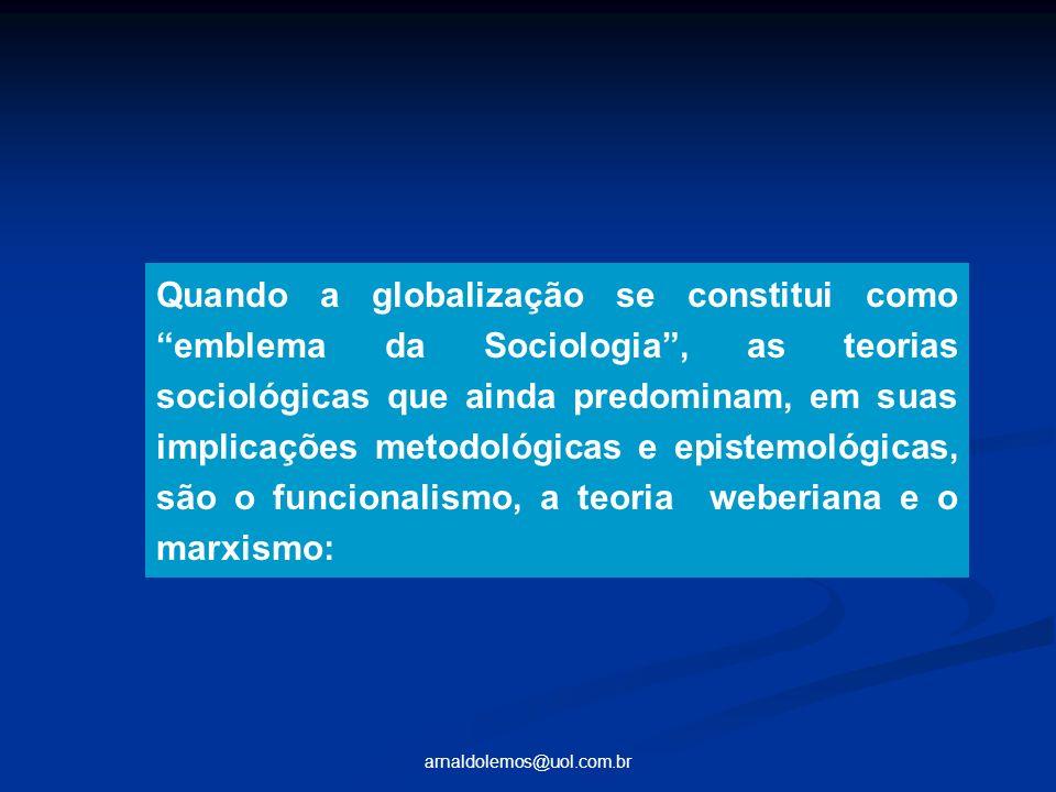 arnaldolemos@uol.com.br Quando a globalização se constitui como emblema da Sociologia, as teorias sociológicas que ainda predominam, em suas implicaçõ