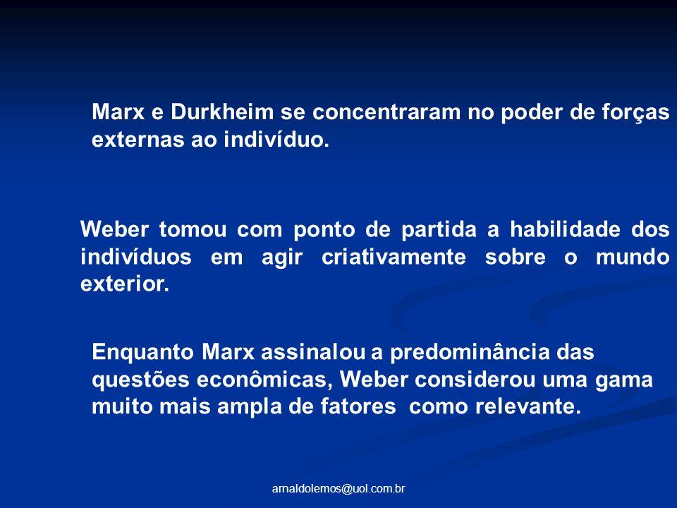 arnaldolemos@uol.com.br Marx e Durkheim se concentraram no poder de forças externas ao indivíduo. Weber tomou com ponto de partida a habilidade dos in