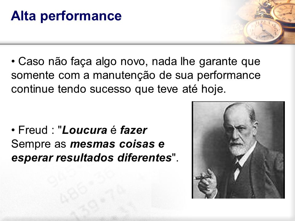 Caso não faça algo novo, nada lhe garante que somente com a manutenção de sua performance continue tendo sucesso que teve até hoje. Freud :