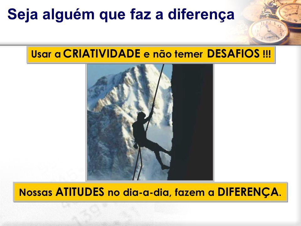 Usar a CRIATIVIDADE e não temer DESAFIOS !!! Nossas ATITUDES no dia-a-dia, fazem a DIFERENÇA. Seja alguém que faz a diferença