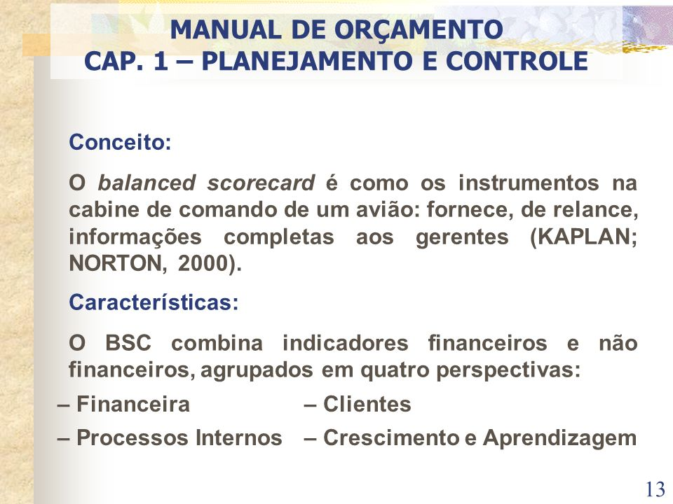 13 Conceito: O balanced scorecard é como os instrumentos na cabine de comando de um avião: fornece, de relance, informações completas aos gerentes (KA