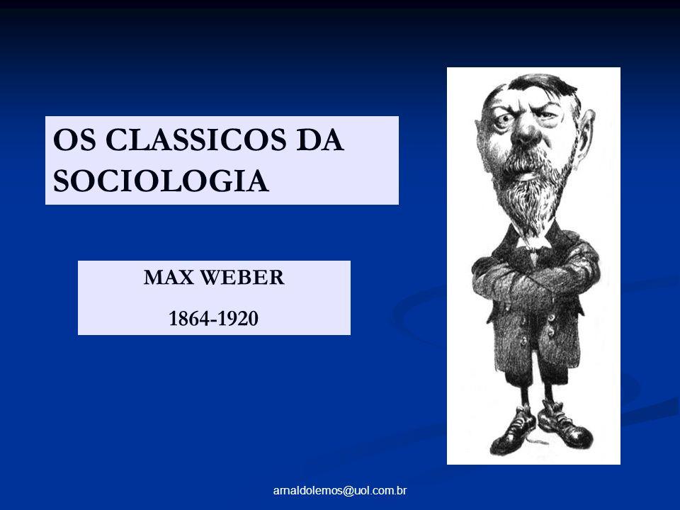 arnaldolemos@uol.com.br OS CLASSICOS DA SOCIOLOGIA MAX WEBER 1864-1920