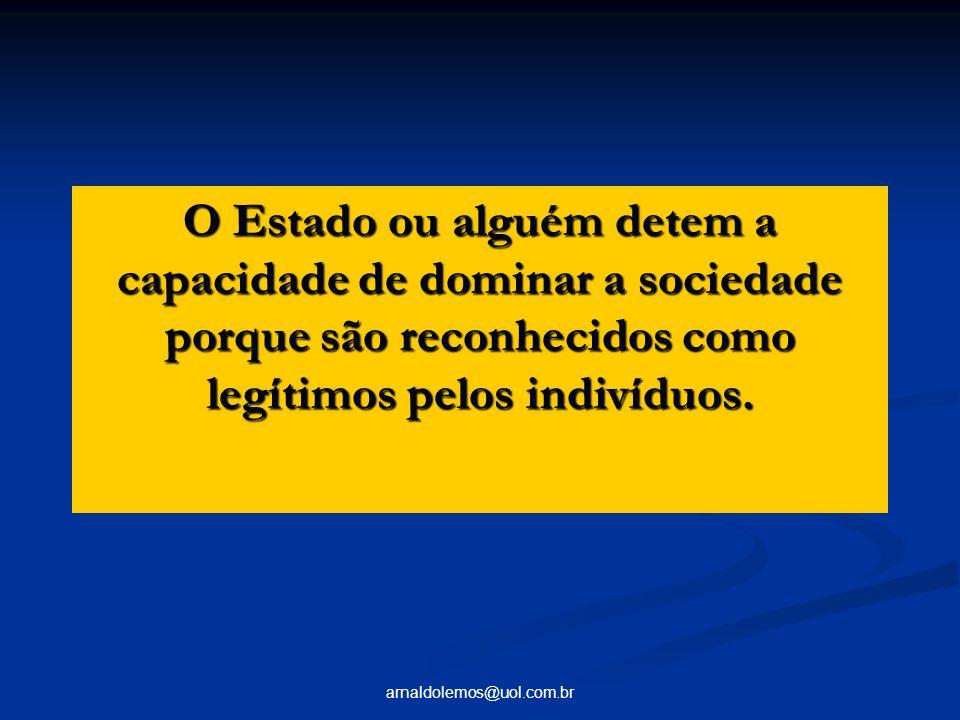 arnaldolemos@uol.com.br O Estado ou alguém detem a capacidade de dominar a sociedade porque são reconhecidos como legítimos pelos indivíduos.