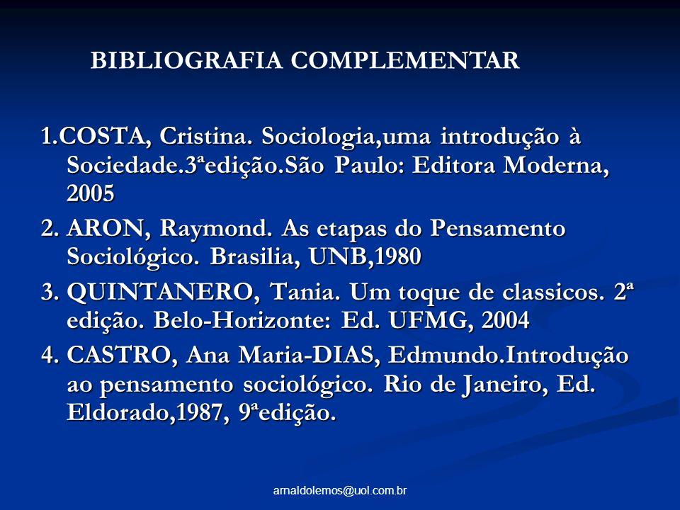 arnaldolemos@uol.com.br 1.COSTA, Cristina. Sociologia,uma introdução à Sociedade.3ªedição.São Paulo: Editora Moderna, 2005 2. ARON, Raymond. As etapas