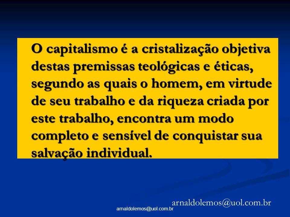 arnaldolemos@uol.com.br O capitalismo é a cristalização objetiva destas premissas teológicas e éticas, segundo as quais o homem, em virtude de seu tra