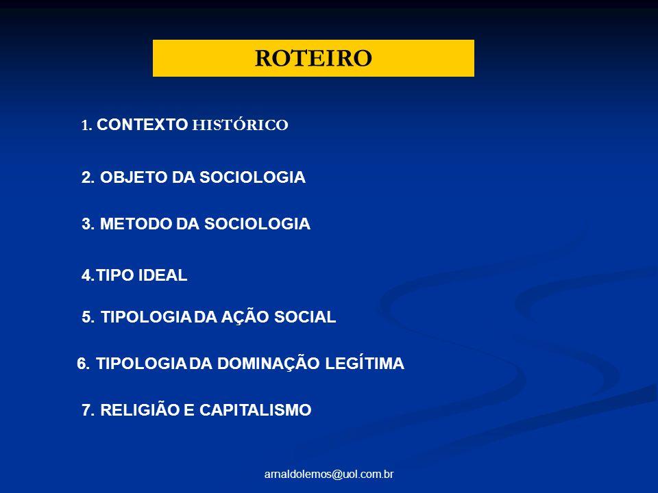 arnaldolemos@uol.com.br ROTEIRO 1. CONTEXTO HISTÓRICO 2. OBJETO DA SOCIOLOGIA 3. METODO DA SOCIOLOGIA 4.TIPO IDEAL 5. TIPOLOGIA DA AÇÃO SOCIAL 6. TIPO