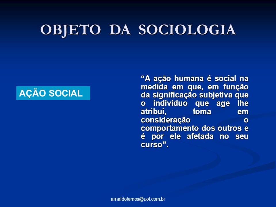 arnaldolemos@uol.com.br OBJETO DA SOCIOLOGIA OBJETO DA SOCIOLOGIA AÇÃO SOCIAL A ação humana é social na medida em que, em função da significação subje