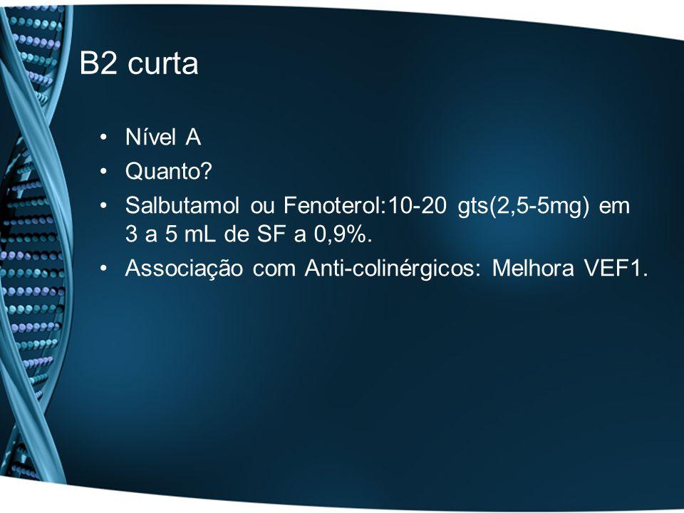B2 curta Nível A Quanto? Salbutamol ou Fenoterol:10-20 gts(2,5-5mg) em 3 a 5 mL de SF a 0,9%. Associação com Anti-colinérgicos: Melhora VEF1.