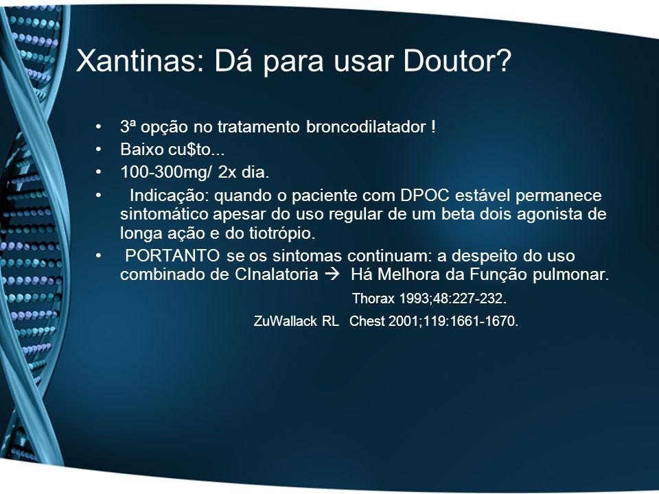 Xantinas: Dá para usar Doutor? 3ª opção no tratamento broncodilatador ! Baixo cu$to... 100-300mg/ 2x dia. Indicação: quando o paciente com DPOC estáve