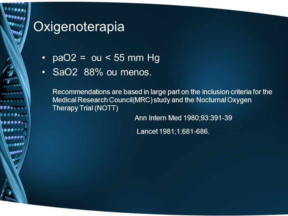 Oxigenoterapia paO2 = ou < 55 mm Hg SaO2 88% ou menos. Recommendations are based in large part on the inclusion criteria for the Medical Research Coun