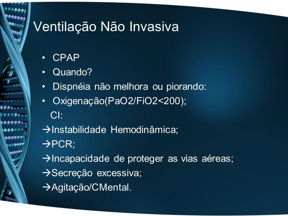 Ventilação Não Invasiva CPAP Quando? Dispnéia não melhora ou piorando: Oxigenação(PaO2/FiO2<200); CI: Instabilidade Hemodinâmica; PCR; Incapacidade de
