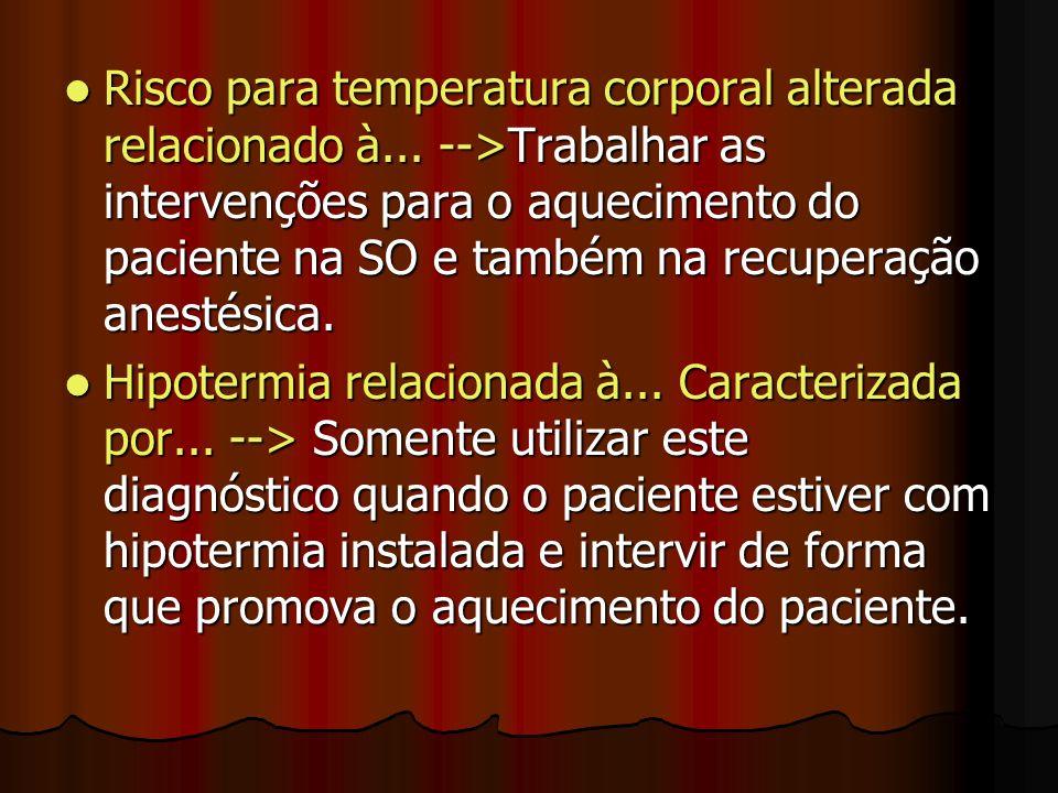Risco para temperatura corporal alterada relacionado à... -->Trabalhar as intervenções para o aquecimento do paciente na SO e também na recuperação an
