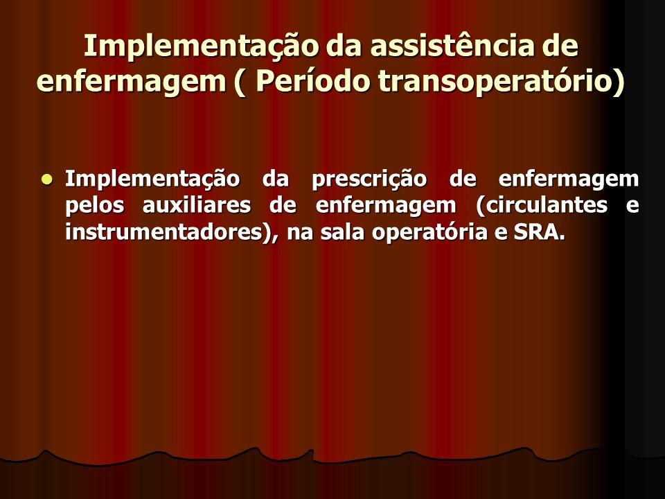 Implementação da assistência de enfermagem ( Período transoperatório) Implementação da prescrição de enfermagem pelos auxiliares de enfermagem (circul