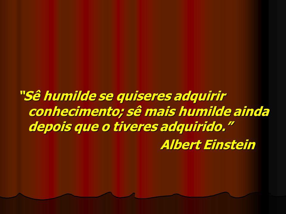 Sê humilde se quiseres adquirir conhecimento; sê mais humilde ainda depois que o tiveres adquirido. Albert Einstein