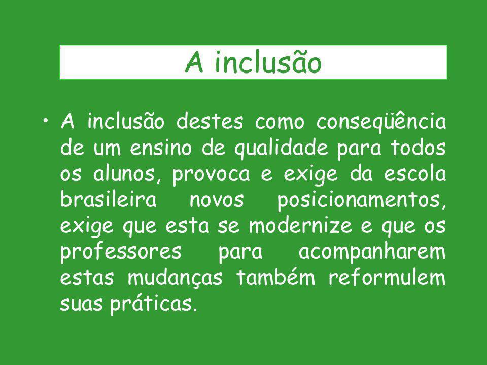A inclusão destes como conseqüência de um ensino de qualidade para todos os alunos, provoca e exige da escola brasileira novos posicionamentos, exige