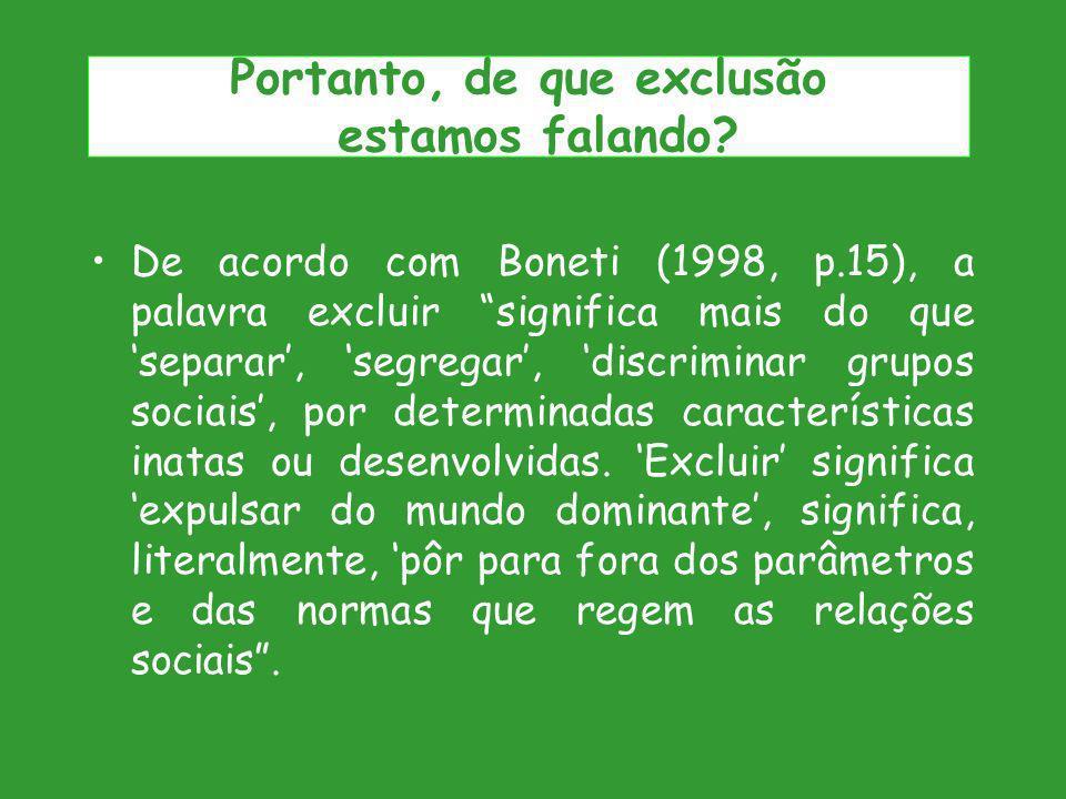 De acordo com Boneti (1998, p.15), a palavra excluir significa mais do que separar, segregar, discriminar grupos sociais, por determinadas característ