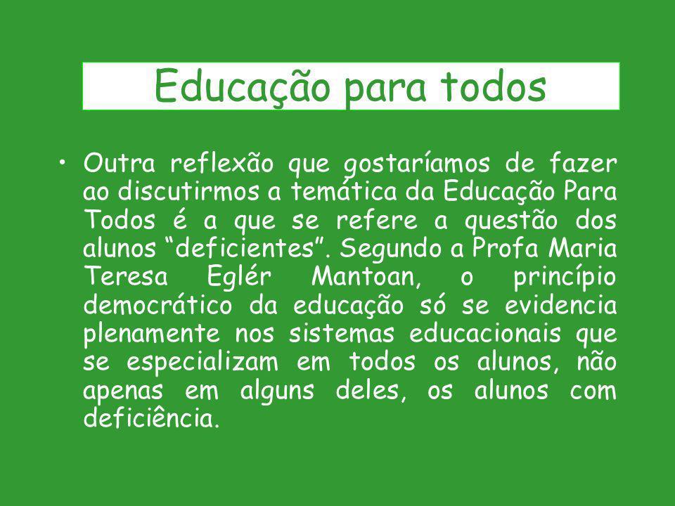 Outra reflexão que gostaríamos de fazer ao discutirmos a temática da Educação Para Todos é a que se refere a questão dos alunos deficientes. Segundo a