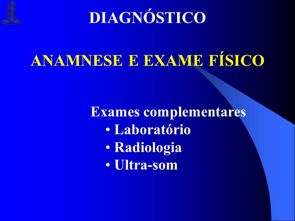 DIAGNÓSTICO ANAMNESE E EXAME FÍSICO Exames complementares Laboratório Radiologia Ultra-som