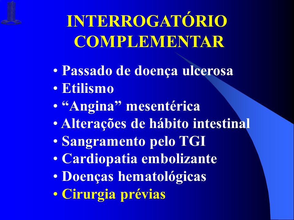 INTERROGATÓRIO COMPLEMENTAR Passado de doença ulcerosa Etilismo Angina mesentérica Alterações de hábito intestinal Sangramento pelo TGI Cardiopatia em