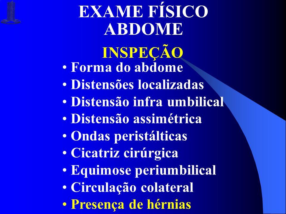 EXAME FÍSICO ABDOME INSPEÇÃO Forma do abdome Distensões localizadas Distensão infra umbilical Distensão assimétrica Ondas peristálticas Cicatriz cirúr