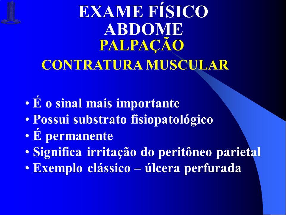 EXAME FÍSICO ABDOME PALPAÇÃO CONTRATURA MUSCULAR É o sinal mais importante Possui substrato fisiopatológico É permanente Significa irritação do peritô